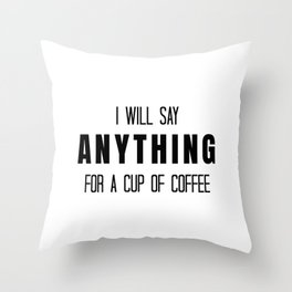I Will Say Anything for a Cup of Coffee Throw Pillow