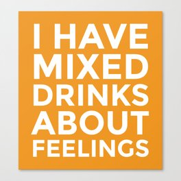 I HAVE MIXED DRINKS ABOUT FEELINGS (Alcohol) Canvas Print