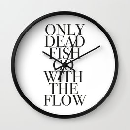 Only dead fish go with flow Wall Clock