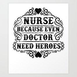 Nurse Because Even Doctor Need Heroes Art Print