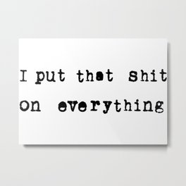 I put that shit on everything Metal Print