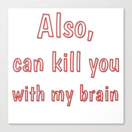 Also, can kill you with my brain Canvas Print
