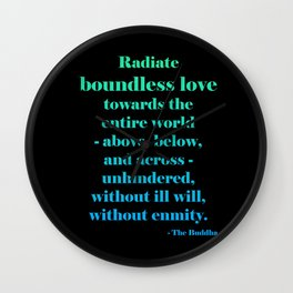 Radiate Boundless Love For the Entire World- Above, Below, and Across- Unhindered, Without Ill Will, Without Enmity. - Buddha Quote Wall Clock
