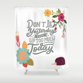 Don't Let Yesterday Take Up Too Much Today Shower Curtain