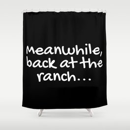 Meanwhile, back at the ranch... Shower Curtain
