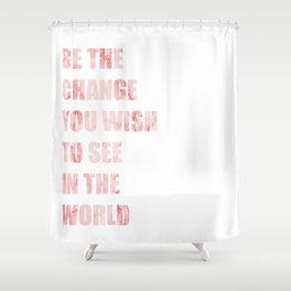 Be The Change You Wish To See In The World Shower Curtain
