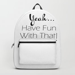 Yeah...Have Fun With That Sarcasm Quote Typography Backpack