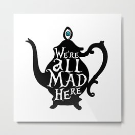 """We're all MAD here"" - Alice in Wonderland - Teapot Metal Print"