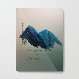 YOU'LL FIND ME IN THE MOUNTAINS Metal Print