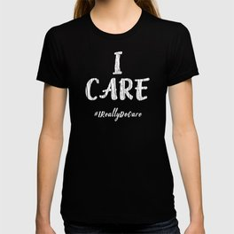 Inspirational I Care Hashtag I Really Do Care Gift Idea T-shirt