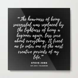 The heaviness of being successful was replaced by the lightness of being a beginner again –Steve Job Metal Print