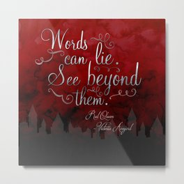 Words can lie. See beyond them. - Red Queen Metal Print