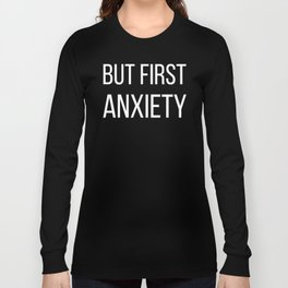 But First Anxiety Long Sleeve T-shirt