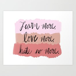 Learn More, Love More, Hate No More. Art Print