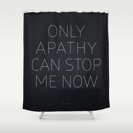 Only Apathy Can Stop Me Now... Shower Curtain