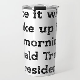 I hate it when I wake up in the morning and Donald Trump is president Travel Mug