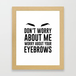 don't worry about me. worry about your eyebrows Framed Art Print