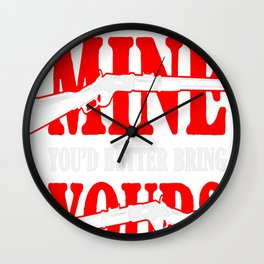 When you come for MINE, Youd better bring YOURS Wall Clock