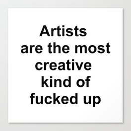 Artists are the most creative kind of fucked up //2 Canvas Print