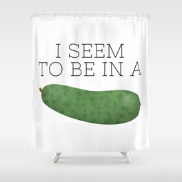 I Seem To Be In A Pickle Shower Curtain