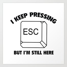 I Keep Pressing ESC But I'm Still Here Art Print