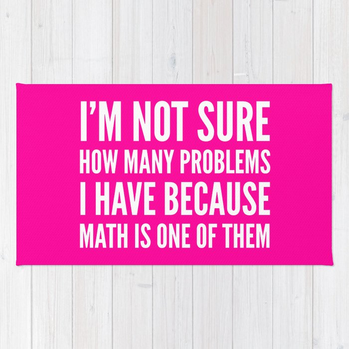 I M Not Sure How Many Problems I Have Because Math Is One Of Them