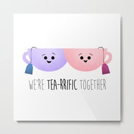 We're Tea-rrific Together Metal Print
