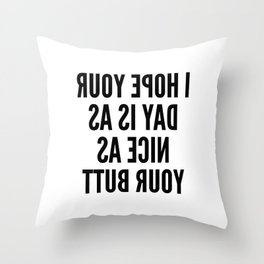 I HOPE YOUR DAY IS AS NICE AS YOUR BUTT (Mirror Text) Throw Pillow