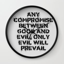 ANY COMPROMISE BETWEEN GOOD AND EVIL, ONLY EVIL PREVAILS. Wall Clock