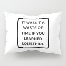 IT WASN'T A WASTE OF TIME IF YOU LEARNED SOMETHING Pillow Sham