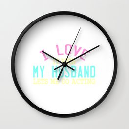 """I Love It When My Husband Lets Me Go Acting"" tee design for all the wives out there! Great gift too Wall Clock"