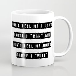 Don't tell me I can't, cause I can and don't tell me don't cause I will Coffee Mug