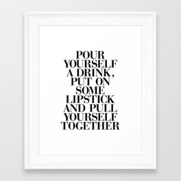 Pour Yourself a Drink, Put on Some Lipstick and Pull Yourself Together black-white home wall decor Framed Art Print