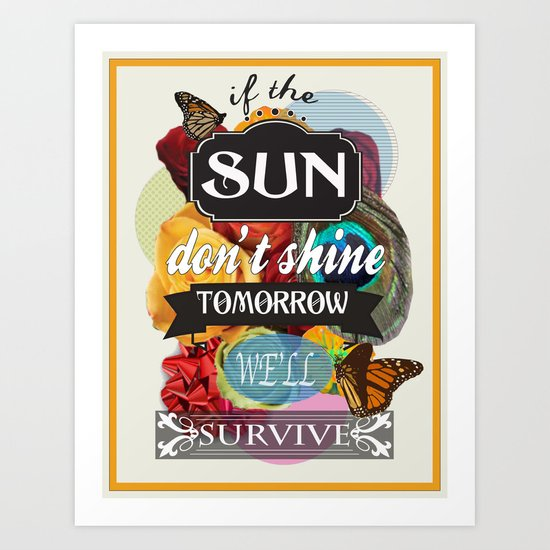 If the Sun Don't Shine Tomorrow, We'll Survive Art Print