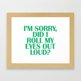 I'm Sorry Did I Roll My EYES Out Loud Framed Art Print