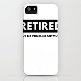 Retired Not My Problem Anymore Funny Retirement iPhone Case