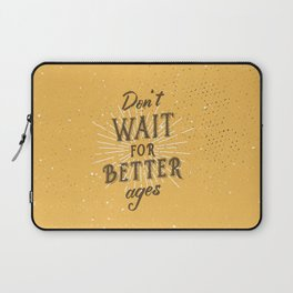 Don't wait for better ages Laptop Sleeve