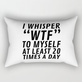 I Whisper WTF to Myself at Least 20 Times a Day Rectangular Pillow