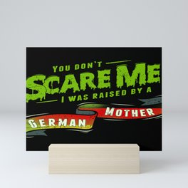 You Don't Scare Me I Was Raised By A German Mother Mini Art Print