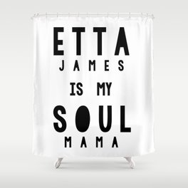 Etta James is my Soul Mama Shower Curtain