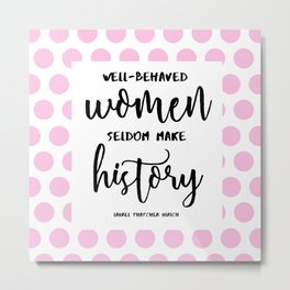 Well-Behaved Women Seldom Make History Metal Print