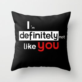 I am defintely 'Not' LIKE you. Throw Pillow