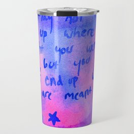 You Will End Up Where You Are Meant To Be Travel Mug