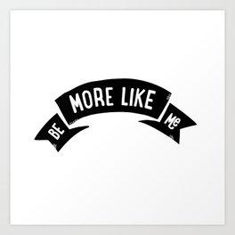 Be More Like Me Art Print