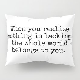 Lao Tzu Zen quotes - When you realize nothing is lacking, the whole world belongs to you. Pillow Sham