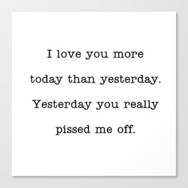 I love you more than yesterday. Yesterday you really pissed me off. Canvas Print