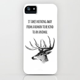 It takes nothing away from a human to be kind to an animal - Animal rights Quote  iPhone Case