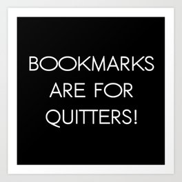 Bookmarks are for Quitters! Art Print