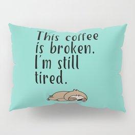 THIS COFFEE IS BROKEN. I'M STILL TIRED. Pillow Sham