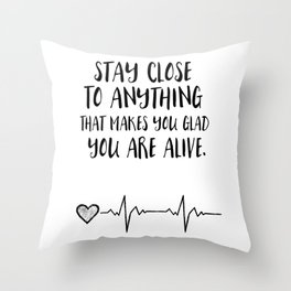 Stay close to anything that makes you glad you are alive Throw Pillow